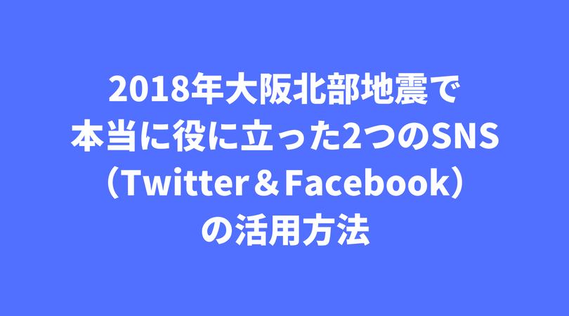2018年大阪北部地震で本当に役に立った2つのSNS(Twitter&Facebook)の活用方法 (1)