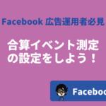 Facebook広告の「合算イベント測定」の設定方法