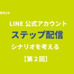 LINE公式アカウントのステップ配信のシナリオを考える!【第2回】
