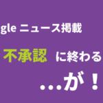 Googleニュース掲載奮闘記の続き(不承認されました)だがしかし!理由がわかった
