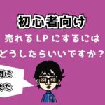 【初心者向け】質問:売れるLPにするためにはどうしたらいいですか?