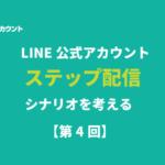 LINE公式アカウントのステップ配信のシナリオを考える!【第4回】